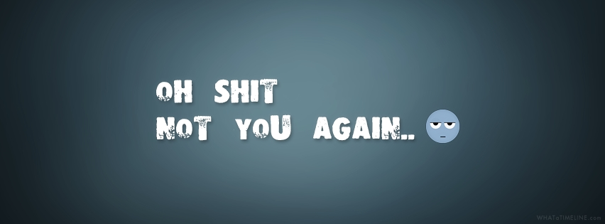 Facebook Cover Image - oh not you again
